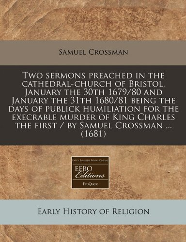 9781240817405: Two sermons preached in the cathedral-church of Bristol, January the 30th 1679/80 and January the 31th 1680/81 being the days of publick humiliation ... the first / by Samuel Crossman ... (1681)
