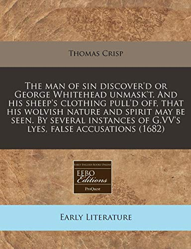 9781240818969: The man of sin discover'd or George Whitehead unmask't. And his sheep's clothing pull'd off, that his wolvish nature and spirit may be seen. By ... of G.VV's lyes, false accusations (1682)