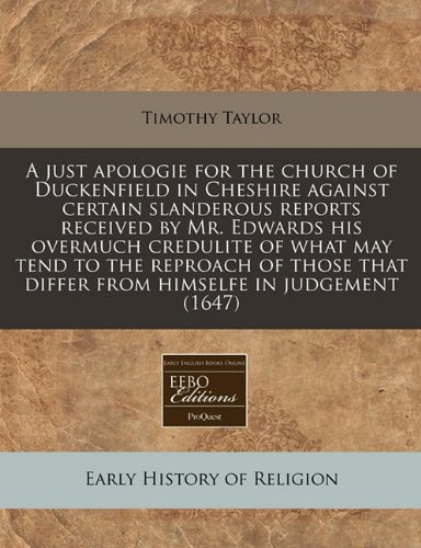 A just apologie for the church of Duckenfield in Cheshire against certain slanderous reports received by Mr. Edwards his overmuch credulite of what ... that differ from himselfe in judgement (1647) (1240820372) by Taylor, Timothy