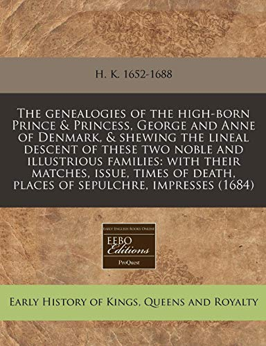9781240820931: The genealogies of the high-born Prince & Princess, George and Anne of Denmark, & shewing the lineal descent of these two noble and illustrious ... death, places of sepulchre, impresses (1684)