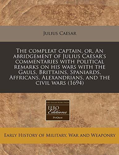 9781240824991: The compleat captain, or, An abridgement of Julius Caesar's commentaries with political remarks on his wars with the Gauls, Brittains, Spaniards, Affricans, Alexandrians, and the civil wars (1694)