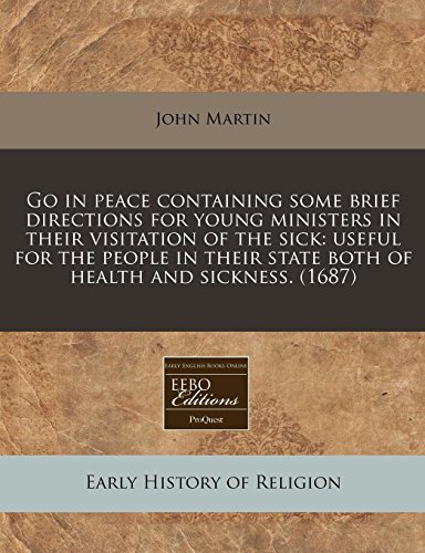 Go in peace containing some brief directions for young ministers in their visitation of the sick: useful for the people in their state both of health and sickness. (1687) (1240828292) by John Martin