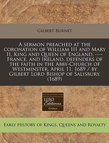 9781240828494: A sermon preached at the coronation of William III and Mary II, King and Queen of England, ---- France, and Ireland, defenders of the faith in the ... / by Gilbert Lord Bishop of Salisbury. (1689)