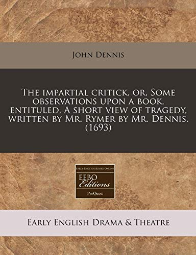 The Impartial Critick, Or, Some Observations Upon: John Dennis