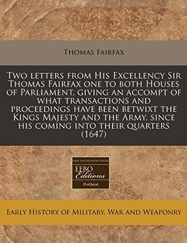 Two letters from His Excellency Sir Thomas Fairfax one to both Houses of Parliament, giving an ...