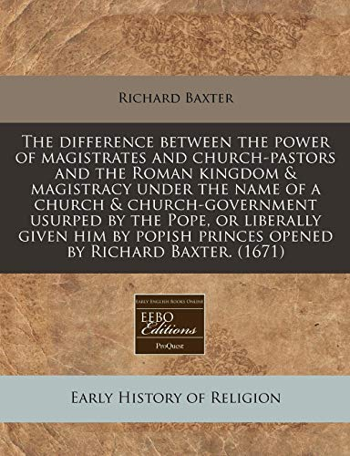 The difference between the power of magistrates and church-pastors and the Roman kingdom & magistracy under the name of a church & church-government ... princes opened by Richard Baxter. (1671) (1240830491) by Baxter, Richard