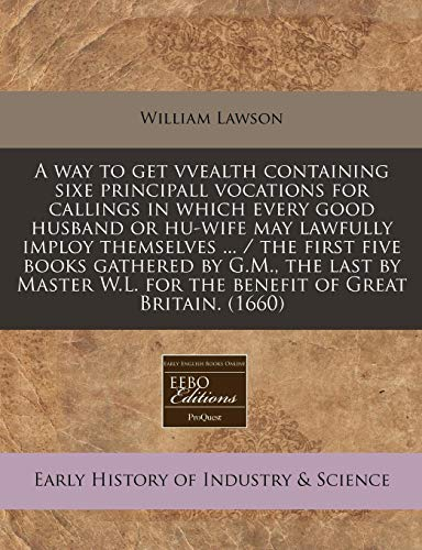 A way to get vvealth containing sixe principall vocations for callings in which every good husband or hu-wife may lawfully imploy themselves ... / the ... W.L. for the benefit of Great Britain. (1660) (1240830734) by Lawson, William