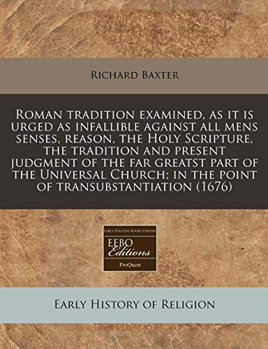 Roman tradition examined, as it is urged as infallible against all mens senses, reason, the Holy Scripture, the tradition and present judgment of the ... in the point of transubstantiation (1676) (9781240830954) by Richard Baxter