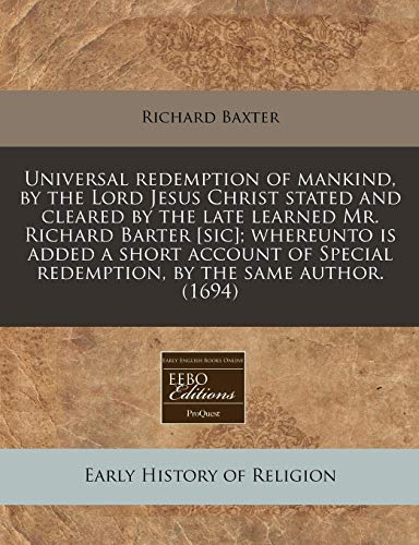 Universal redemption of mankind, by the Lord Jesus Christ stated and cleared by the late learned Mr. Richard Barter [sic]; whereunto is added a short ... redemption, by the same author. (1694) (1240831366) by Baxter, Richard
