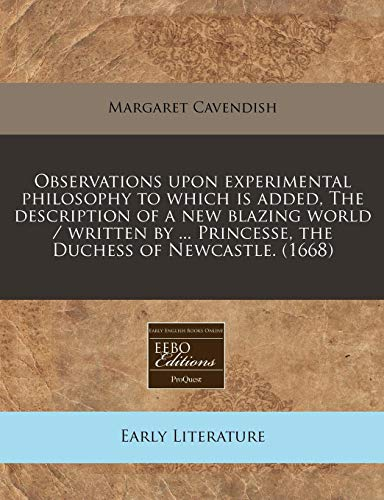 9781240832811: Observations upon experimental philosophy to which is added, The description of a new blazing world / written by ... Princesse, the Duchess of Newcastle. (1668)