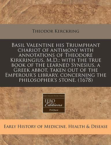 9781240835898: Basil Valentine his Triumphant chariot of antimony with annotations of Theodore Kirkringius, M.D.: with the true book of the learned Synesius, a Greek ... concerning the philosopher's stone. (1678)