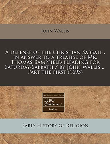 9781240837199: A defense of the Christian Sabbath. in answer to a treatise of Mr. Thomas Bampfield pleading for Saturday-Sabbath / by John Wallis ... Part the first (1693)