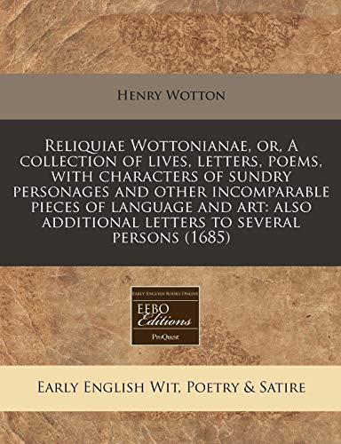Reliquiae Wottonianae, or, A collection of lives, letters, poems, with characters of sundry ...