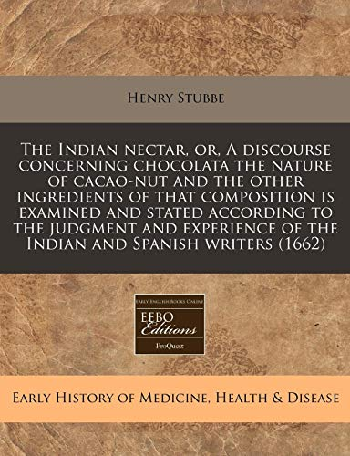 9781240841493: The Indian nectar, or, A discourse concerning chocolata the nature of cacao-nut and the other ingredients of that composition is examined and stated ... of the Indian and Spanish writers (1662)