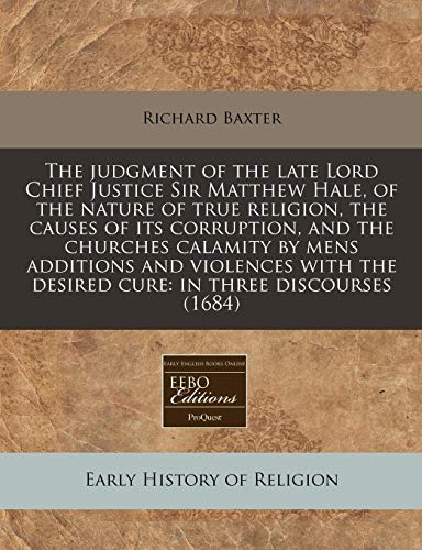 The judgment of the late Lord Chief Justice Sir Matthew Hale, of the nature of true religion, the causes of its corruption, and the churches calamity ... the desired cure: in three discourses (1684) (9781240845101) by Baxter, Richard