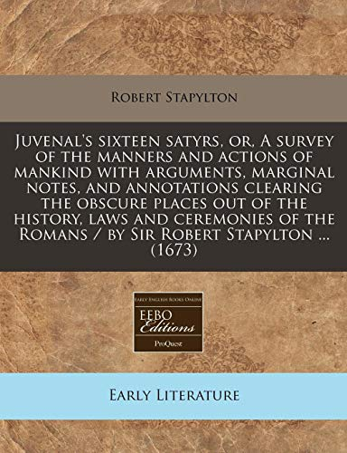 9781240845132: Juvenal's sixteen satyrs, or, A survey of the manners and actions of mankind with arguments, marginal notes, and annotations clearing the obscure ... Romans / by Sir Robert Stapylton ... (1673)