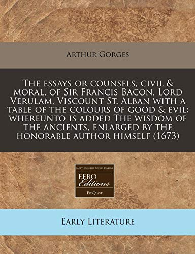 9781240847044: The essays or counsels, civil & moral, of Sir Francis Bacon, Lord Verulam, Viscount St. Alban with a table of the colours of good & evil: whereunto is ... by the honorable author himself (1673)