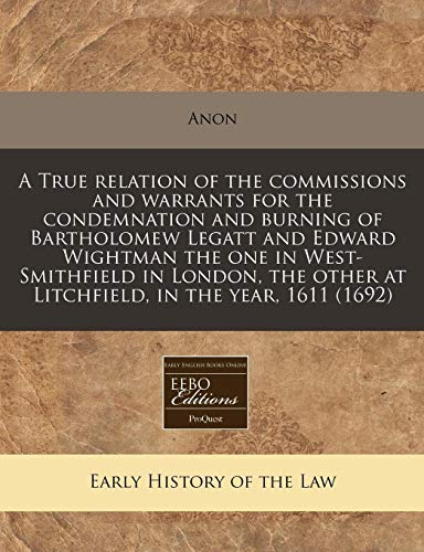 9781240851713: A True relation of the commissions and warrants for the condemnation and burning of Bartholomew Legatt and Edward Wightman the one in West-Smithfield ... other at Litchfield, in the year, 1611 (1692)