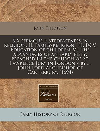 Six sermons I. Stedfastness in religion. II. Family-religion. III. IV. V. Education of children. VI...