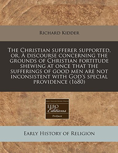 9781240854608: The Christian sufferer supported, or, A discourse concerning the grounds of Christian fortitude shewing at once that the sufferings of good men are ... with God's special providence (1680)
