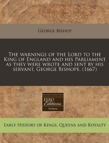 The warnings of the Lord to the King of England and his Parliament as they were wrote and sent by his servant, George Bishope. (1667) (1240860625) by George Bishop
