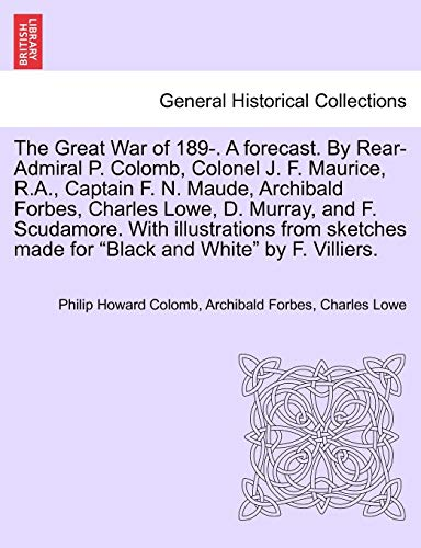 9781240867417: The Great War of 189-. A forecast. By Rear-Admiral P. Colomb, Colonel J. F. Maurice, R.A., Captain F. N. Maude, Archibald Forbes, Charles Lowe, D. ... made for