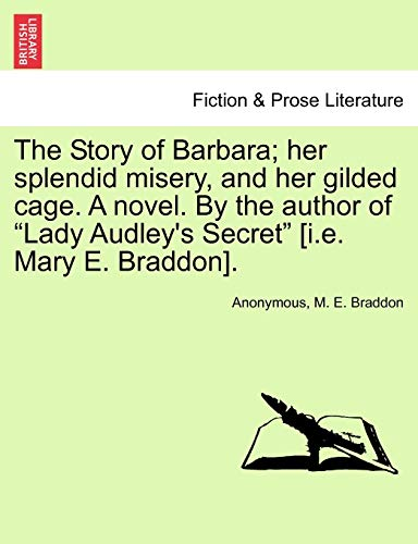 9781240901593: The Story of Barbara; her splendid misery, and her gilded cage. A novel. By the author of