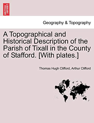 A Topographical and Historical Description of the Parish of Tixall in the County of Stafford. [With...