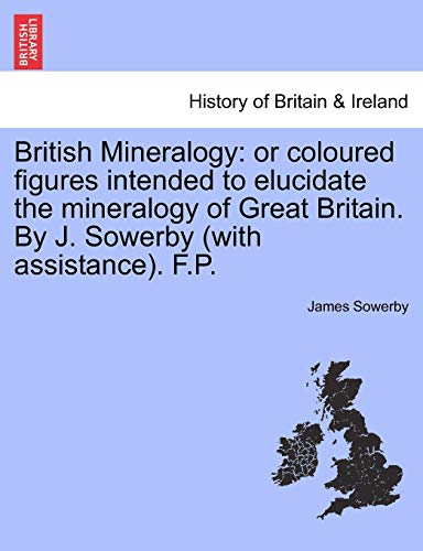 British Mineralogy: Or Coloured Figures Intended to Elucidate the Mineralogy of Great Britain. by J. Sowerby (with Assistance). F.P. Vol. I. (Paperback) - James Sowerby