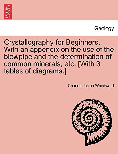 Crystallography for Beginners. with an Appendix on the Use of the Blowpipe and the Determination of Common Minerals, Etc. [With 3 Tables of Diagrams.] - Charles Josiah Woodward