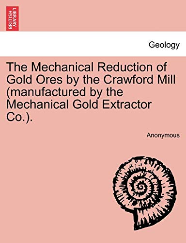 The Mechanical Reduction of Gold Ores by the Crawford Mill (manufactured by the Mechanical Gold ...