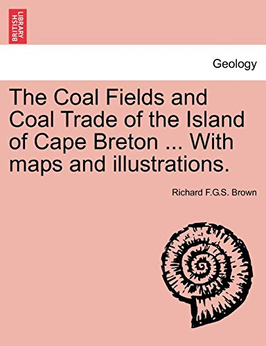 The Coal Fields and Coal Trade of the Island of Cape Breton ... With maps and illustrations. - Brown, Richard F.G.S.