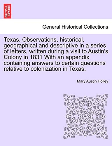 Texas. Observations, historical, geographical and descriptive in a series of letters, written during a visit to Austin's Colony in 1831 With an ... questions relative to colonization in Texas. (1240913478) by Mary Austin Holley