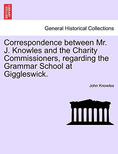 Correspondence between Mr. J. Knowles and the Charity Commissioners, regarding the Grammar School at Giggleswick. - John Knowles
