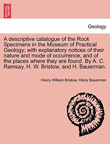 9781240918386: A descriptive catalogue of the Rock Specimens in the Museum of Practical Geology; with explanatory notices of their nature and mode of occurrence, and ... A. C. Ramsay, H. W. Bristow, and H. Bauerman.