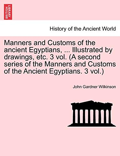 Manners and Customs of the ancient Egyptians, . Illustrated by drawings, etc. 3 vol. (A second series of the Manners and Customs of the Ancient Egyptians. 3 vol.) - Wilkinson, John Gardner