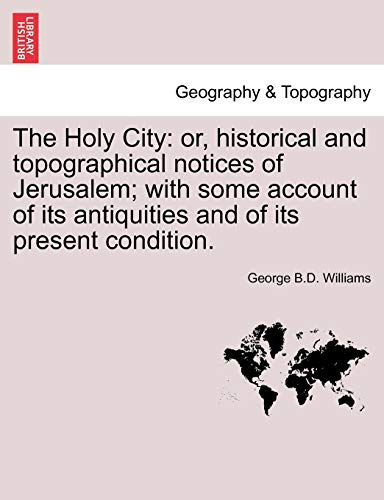 The Holy City: or, historical and topographical notices of Jerusalem; with some account of its antiquities and of its present condition. - George B.D. Williams