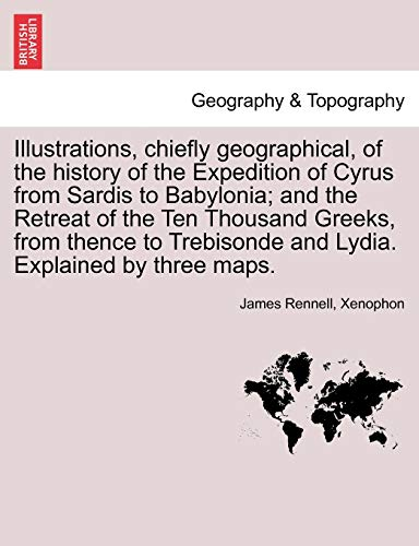 9781240923441: Illustrations, chiefly geographical, of the history of the Expedition of Cyrus from Sardis to Babylonia; and the Retreat of the Ten Thousand Greeks, ... and Lydia. Explained by three maps.