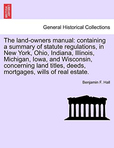 9781240923540: The land-owners manual: containing a summary of statute regulations, in New York, Ohio, Indiana, Illinois, Michigan, Iowa, and Wisconsin, concerning ... deeds, mortgages, wills of real estate.