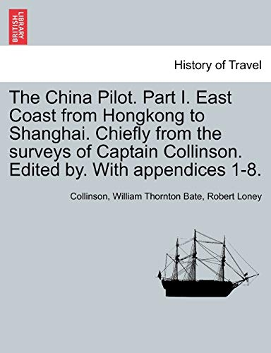 9781240925025: The China Pilot. Part I. East Coast from Hongkong to Shanghai. Chiefly from the surveys of Captain Collinson. Edited by. With appendices 1-8.