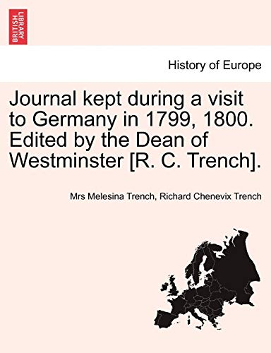 Journal kept during a visit to Germany in 1799, 1800. Edited by the Dean of Westminster [R. C. ...