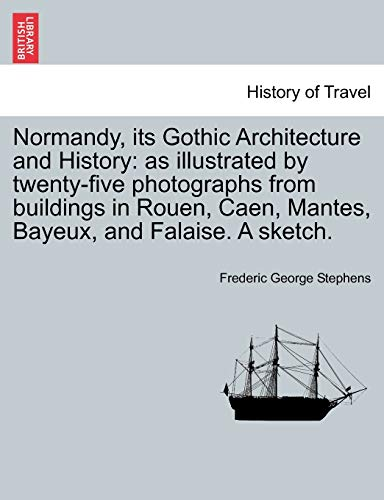 9781240929276: Normandy, its Gothic Architecture and History: as illustrated by twenty-five photographs from buildings in Rouen, Caen, Mantes, Bayeux, and Falaise. A sketch.