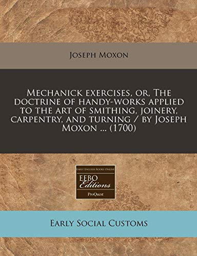 9781240943852: Mechanick exercises, or, The doctrine of handy-works applied to the art of smithing, joinery, carpentry, and turning / by Joseph Moxon ... (1700)