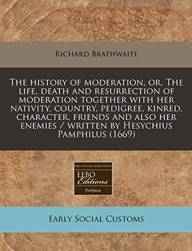 9781240943890: The history of moderation, or, The life, death and resurrection of moderation together with her nativity, country, pedigree, kinred, character, ... / written by Hesychius Pamphilus (1669)