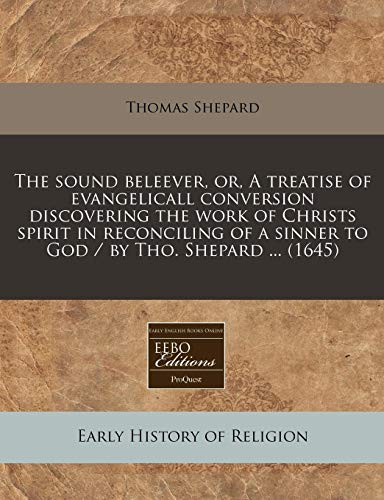 9781240950836: The sound beleever, or, A treatise of evangelicall conversion discovering the work of Christs spirit in reconciling of a sinner to God / by Tho. Shepard ... (1645)