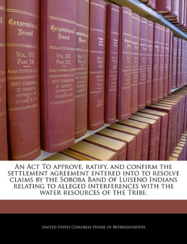 9781240968725: An Act To approve, ratify, and confirm the settlement agreement entered into to resolve claims by the Soboba Band of Luiseno Indians relating to ... with the water resources of the Tribe.