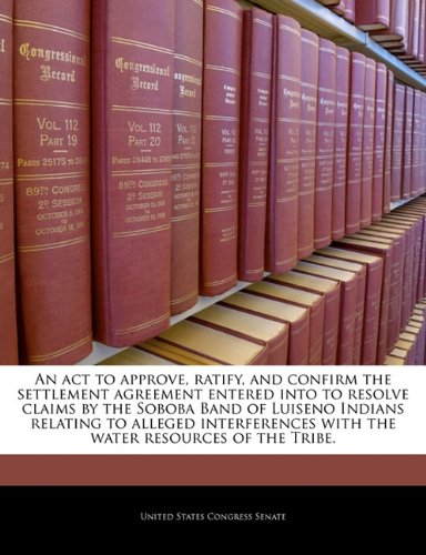 9781240975341: An act to approve, ratify, and confirm the settlement agreement entered into to resolve claims by the Soboba Band of Luiseno Indians relating to ... with the water resources of the Tribe.