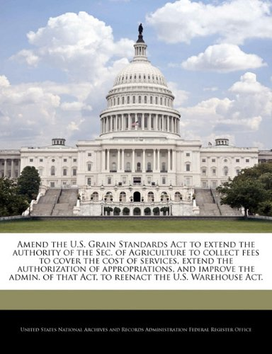 9781240979134: Amend the U.S. Grain Standards Act to extend the authority of the Sec. of Agriculture to collect fees to cover the cost of services, extend the ... that Act, to reenact the U.S. Warehouse Act.