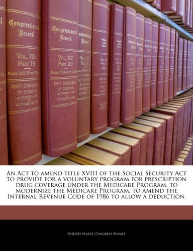 9781240997312: An Act to amend title XVIII of the Social Security Act to provide for a voluntary program for prescription drug coverage under the Medicare Program, ... Revenue Code of 1986 to allow a deduction.