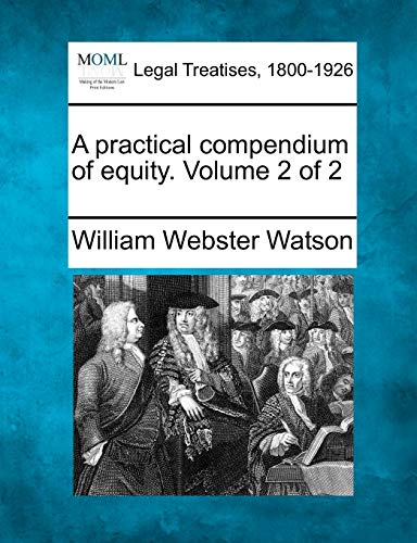 A practical compendium of equity. Volume 2 of 2: William Webster Watson